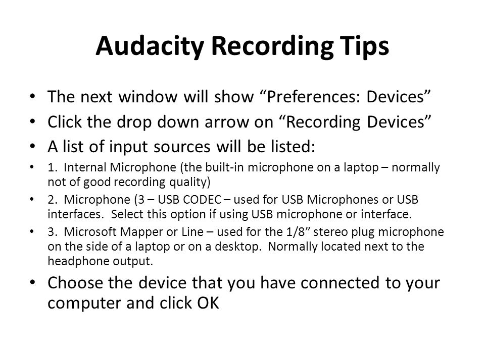 Audacity Recording Tips The next window will show Preferences: Devices Click the drop down arrow on Recording Devices A list of input sources will be listed: 1.
