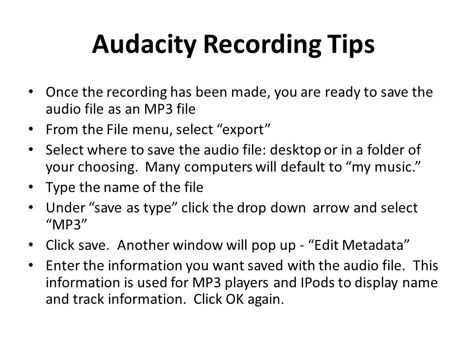 Audacity Recording Tips Once the recording has been made, you are ready to save the audio file as an MP3 file From the File menu, select export Select where to save the audio file: desktop or in a folder of your choosing.