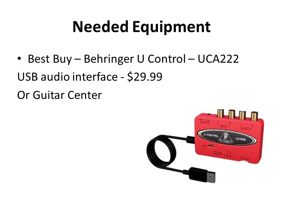 Needed Equipment Best Buy – Behringer U Control – UCA222 USB audio interface - $29.99 Or Guitar Center