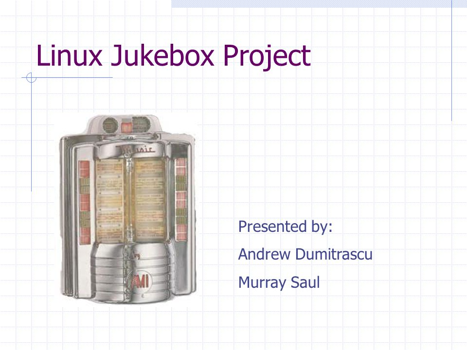 Linux Jukebox Project Presented by: Andrew Dumitrascu Murray Saul