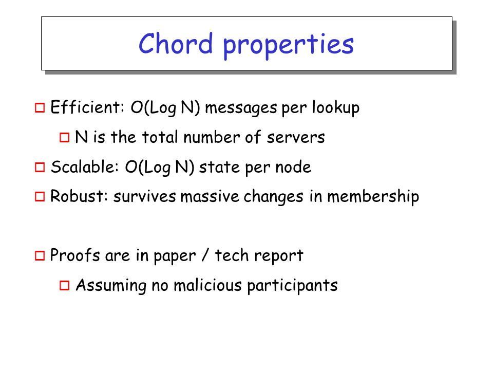 Chord IDs o m bit identifier space for both keys and nodes o Key identifier = SHA-1(key) Key= LetItBe ID=60 SHA-1 IP= 198.10.10.1 ID=123 SHA-1 o Node identifier = SHA-1(IP address) o Both are uniformly distributed o How to map key IDs to node IDs?