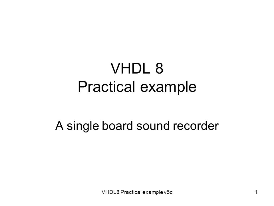 VHDL8 Practical example v5c1 VHDL 8 Practical example A single board sound recorder