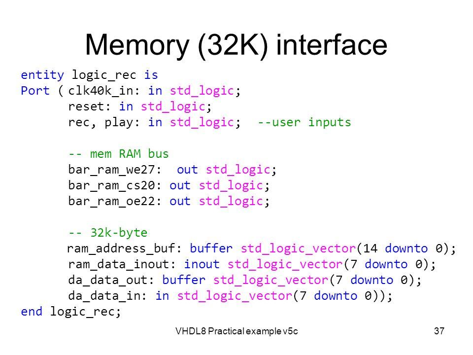 VHDL8 Practical example v5c37 Memory (32K) interface entity logic_rec is Port (clk40k_in: in std_logic; reset: in std_logic; rec, play: in std_logic;-