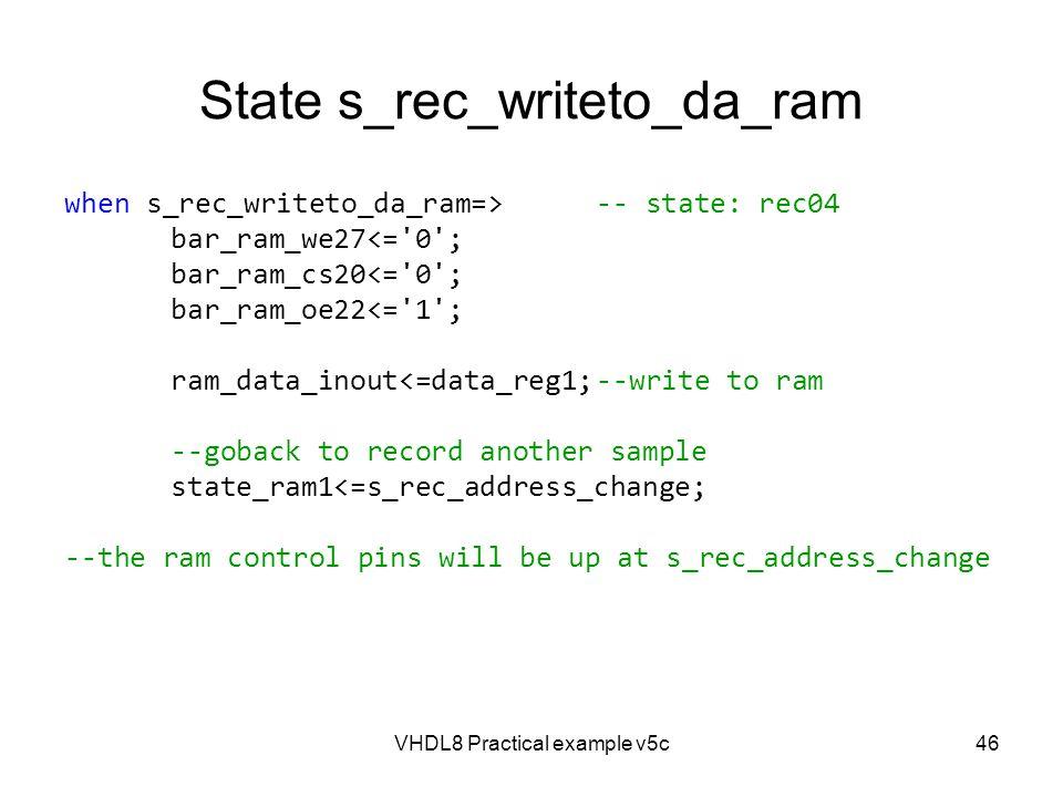 VHDL8 Practical example v5c46 State s_rec_writeto_da_ram when s_rec_writeto_da_ram=>-- state: rec04 bar_ram_we27<='0'; bar_ram_cs20<='0'; bar_ram_oe22