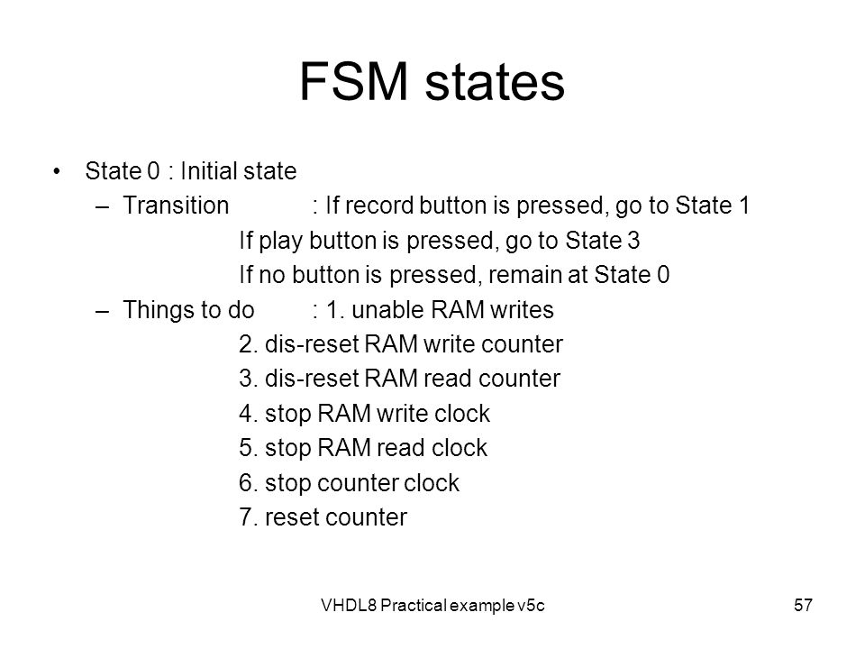 FSM states State 0 : Initial state –Transition: If record button is pressed, go to State 1 If play button is pressed, go to State 3 If no button is pr