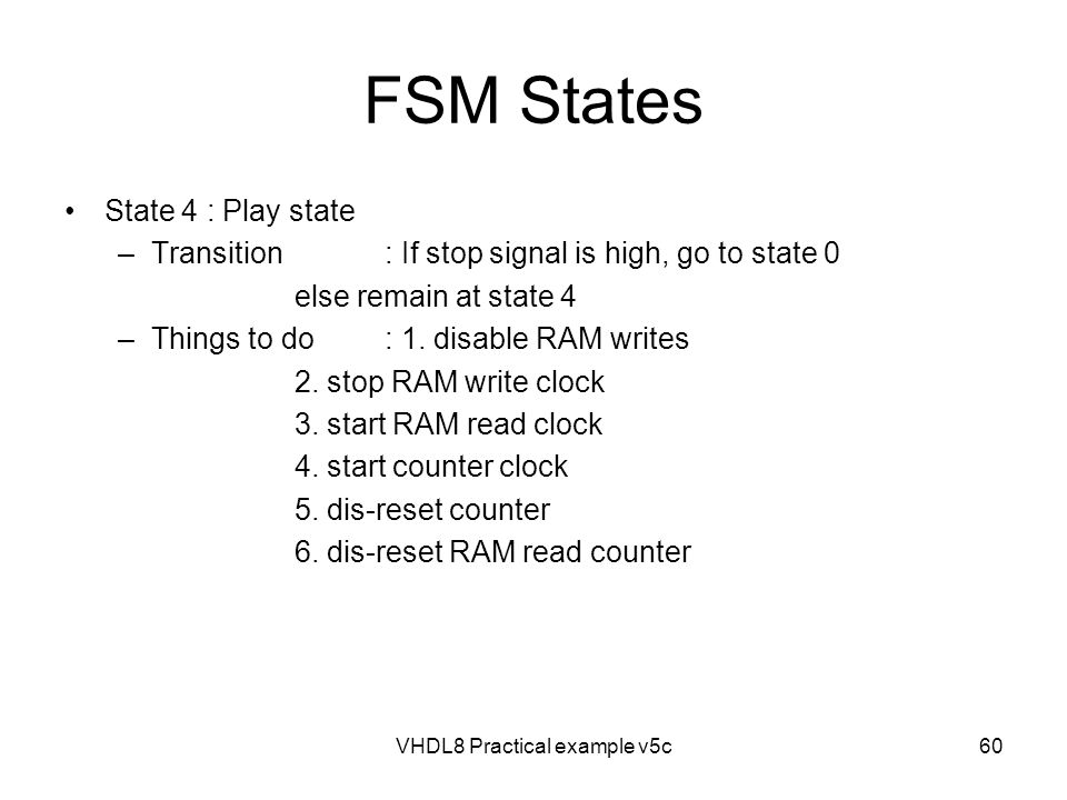 FSM States State 4 : Play state –Transition: If stop signal is high, go to state 0 else remain at state 4 –Things to do: 1. disable RAM writes 2. stop
