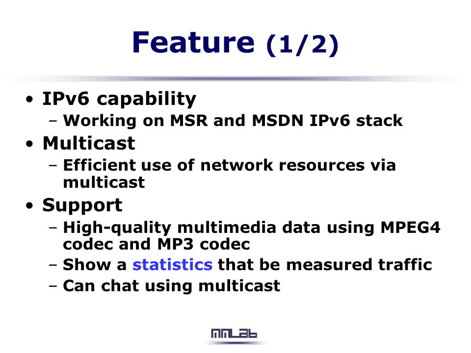 Feature (1/2) IPv6 capability –Working on MSR and MSDN IPv6 stack Multicast –Efficient use of network resources via multicast Support –High-quality mu