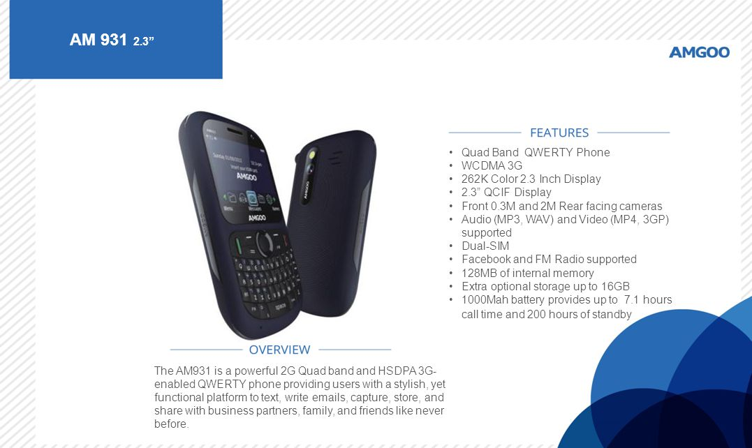 "AM 931 2.3"" The AM931 is a powerful 2G Quad band and HSDPA 3G- enabled QWERTY phone providing users with a stylish, yet functional platform to text, w"