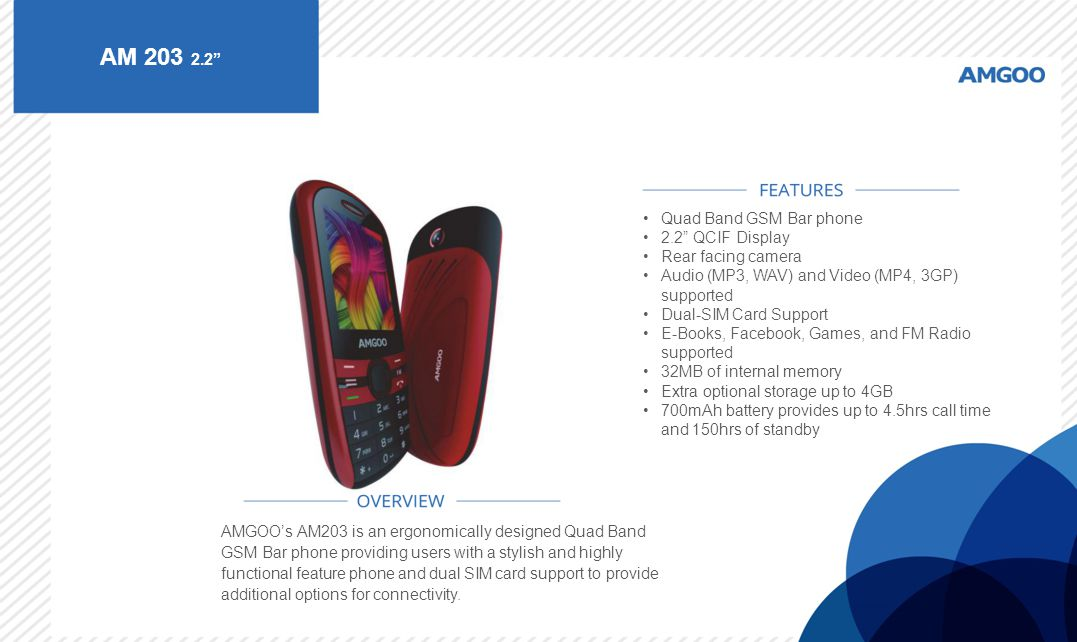 "AM 203 2.2"" AMGOO's AM203 is an ergonomically designed Quad Band GSM Bar phone providing users with a stylish and highly functional feature phone and"