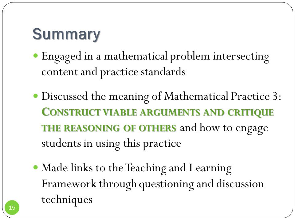 Summary Engaged in a mathematical problem intersecting content and practice standards C ONSTRUCT VIABLE ARGUMENTS AND CRITIQUE THE REASONING OF OTHERS