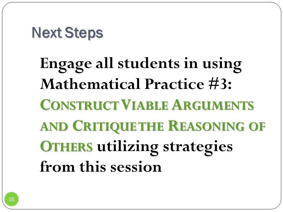 Next Steps C ONSTRUCT V IABLE A RGUMENTS AND C RITIQUE THE R EASONING OF O THERS Engage all students in using Mathematical Practice #3: C ONSTRUCT V I