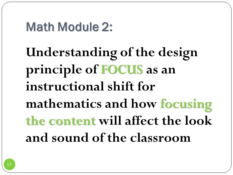 Math Module 2: FOCUS focusing the content Understanding of the design principle of FOCUS as an instructional shift for mathematics and how focusing th