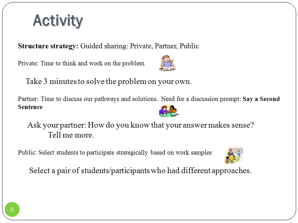 Activity 6 Structure strategy: Guided sharing: Private, Partner, Public Private: Time to think and work on the problem Take 3 minutes to solve the pro