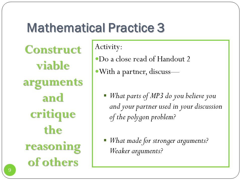 Mathematical Practice 3 Construct viable arguments and critique the reasoning of others Activity: Do a close read of Handout 2 With a partner, discuss