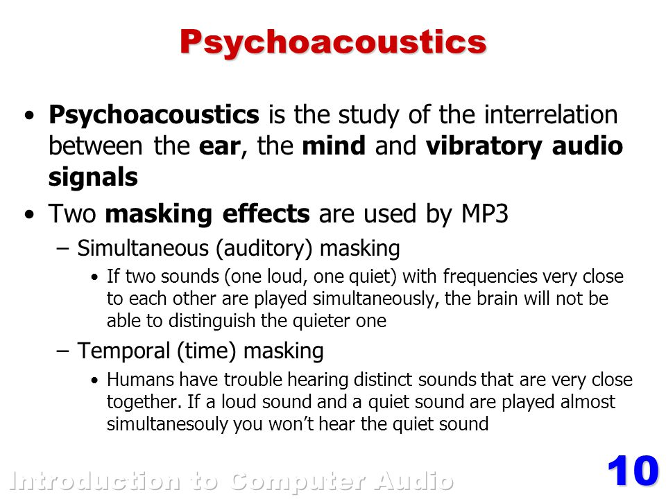 10Psychoacoustics Psychoacoustics is the study of the interrelation between the ear, the mind and vibratory audio signals Two masking effects are used
