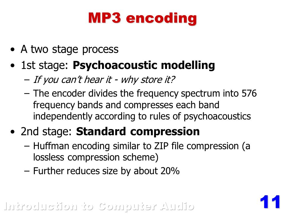 11 MP3 encoding A two stage process 1st stage: Psychoacoustic modelling –If you can't hear it - why store it.