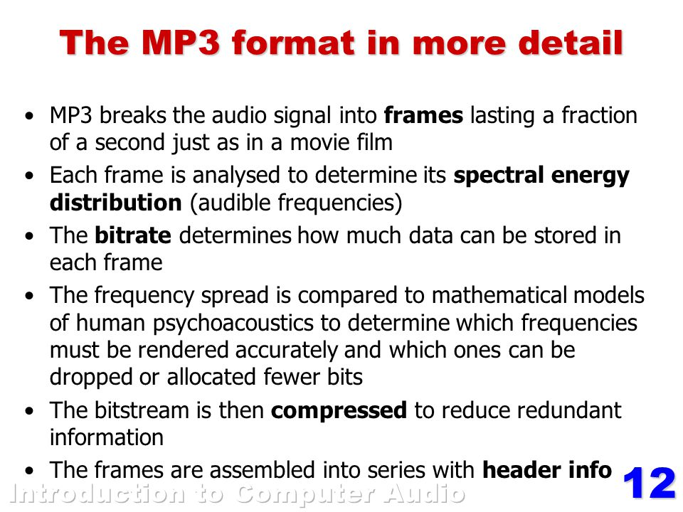 12 The MP3 format in more detail MP3 breaks the audio signal into frames lasting a fraction of a second just as in a movie film Each frame is analysed