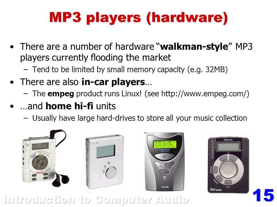 15 MP3 players (hardware) There are a number of hardware walkman-style MP3 players currently flooding the market –Tend to be limited by small memory capacity (e.g.