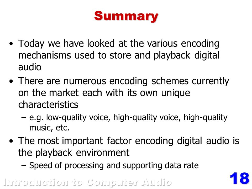 18Summary Today we have looked at the various encoding mechanisms used to store and playback digital audio There are numerous encoding schemes currently on the market each with its own unique characteristics –e.g.