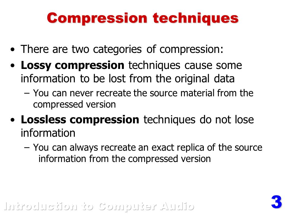 3 Compression techniques There are two categories of compression: Lossy compression techniques cause some information to be lost from the original data –You can never recreate the source material from the compressed version Lossless compression techniques do not lose information –You can always recreate an exact replica of the source information from the compressed version