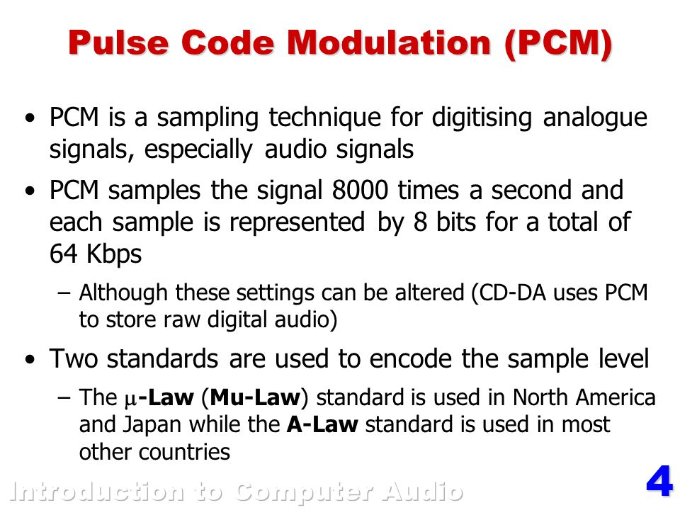 4 Pulse Code Modulation (PCM) PCM is a sampling technique for digitising analogue signals, especially audio signals PCM samples the signal 8000 times a second and each sample is represented by 8 bits for a total of 64 Kbps –Although these settings can be altered (CD-DA uses PCM to store raw digital audio) Two standards are used to encode the sample level –The  -Law (Mu-Law) standard is used in North America and Japan while the A-Law standard is used in most other countries