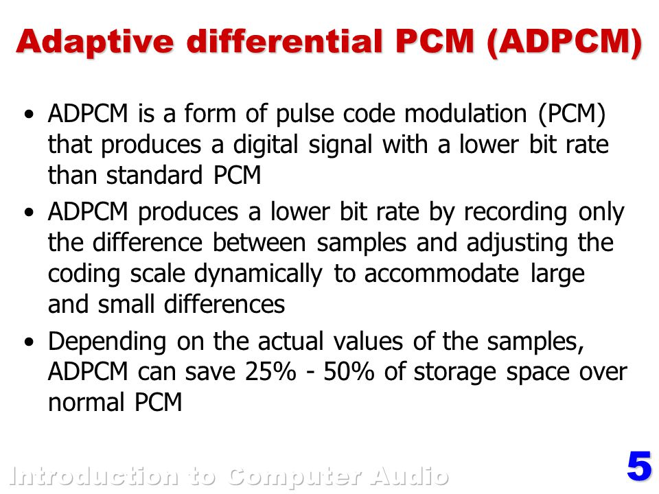 5 Adaptive differential PCM (ADPCM) ADPCM is a form of pulse code modulation (PCM) that produces a digital signal with a lower bit rate than standard PCM ADPCM produces a lower bit rate by recording only the difference between samples and adjusting the coding scale dynamically to accommodate large and small differences Depending on the actual values of the samples, ADPCM can save 25% - 50% of storage space over normal PCM