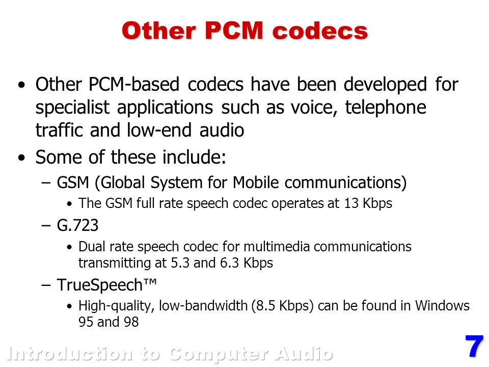 7 Other PCM codecs Other PCM-based codecs have been developed for specialist applications such as voice, telephone traffic and low-end audio Some of these include: –GSM (Global System for Mobile communications) The GSM full rate speech codec operates at 13 Kbps –G.723 Dual rate speech codec for multimedia communications transmitting at 5.3 and 6.3 Kbps –TrueSpeech™ High-quality, low-bandwidth (8.5 Kbps) can be found in Windows 95 and 98