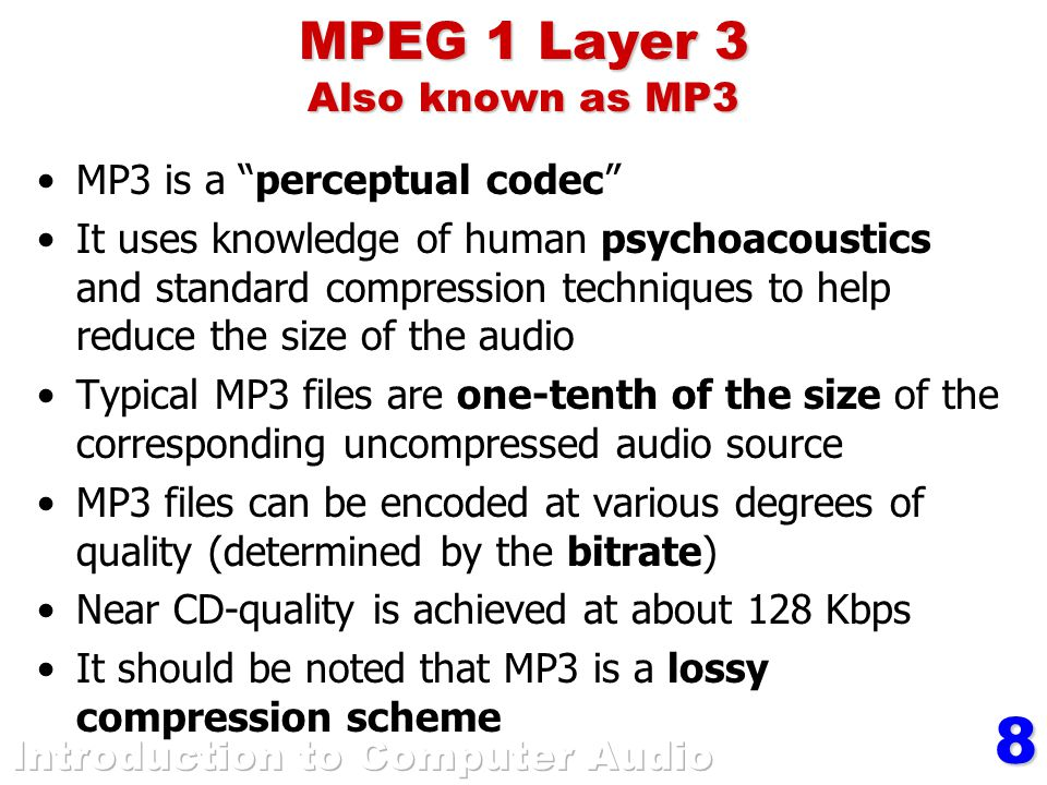 8 MPEG 1 Layer 3 Also known as MP3 MP3 is a perceptual codec It uses knowledge of human psychoacoustics and standard compression techniques to help reduce the size of the audio Typical MP3 files are one-tenth of the size of the corresponding uncompressed audio source MP3 files can be encoded at various degrees of quality (determined by the bitrate) Near CD-quality is achieved at about 128 Kbps It should be noted that MP3 is a lossy compression scheme