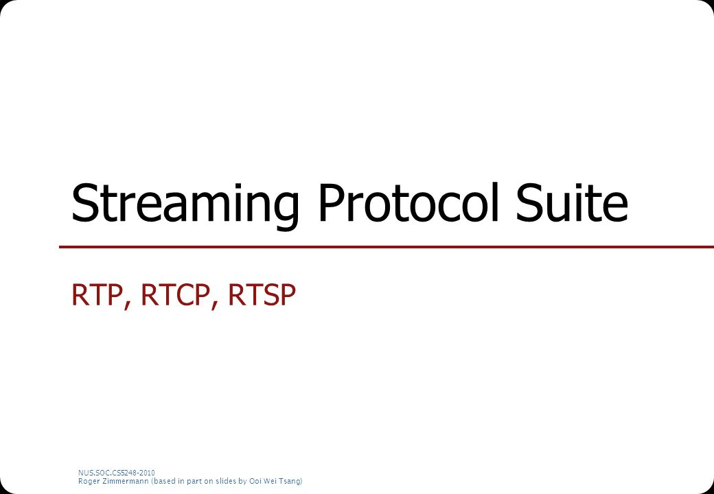 NUS.SOC.CS5248-2010 Roger Zimmermann (based in part on slides by Ooi Wei Tsang) Streaming Protocol Suite RTP, RTCP, RTSP