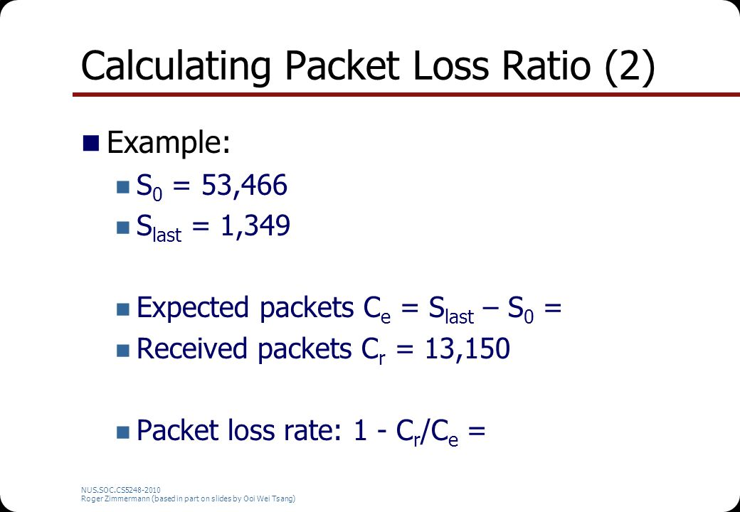 Calculating Packet Loss Ratio (2) Example: S 0 = 53,466 S last = 1,349 Expected packets C e = S last – S 0 = Received packets C r = 13,150 Packet loss