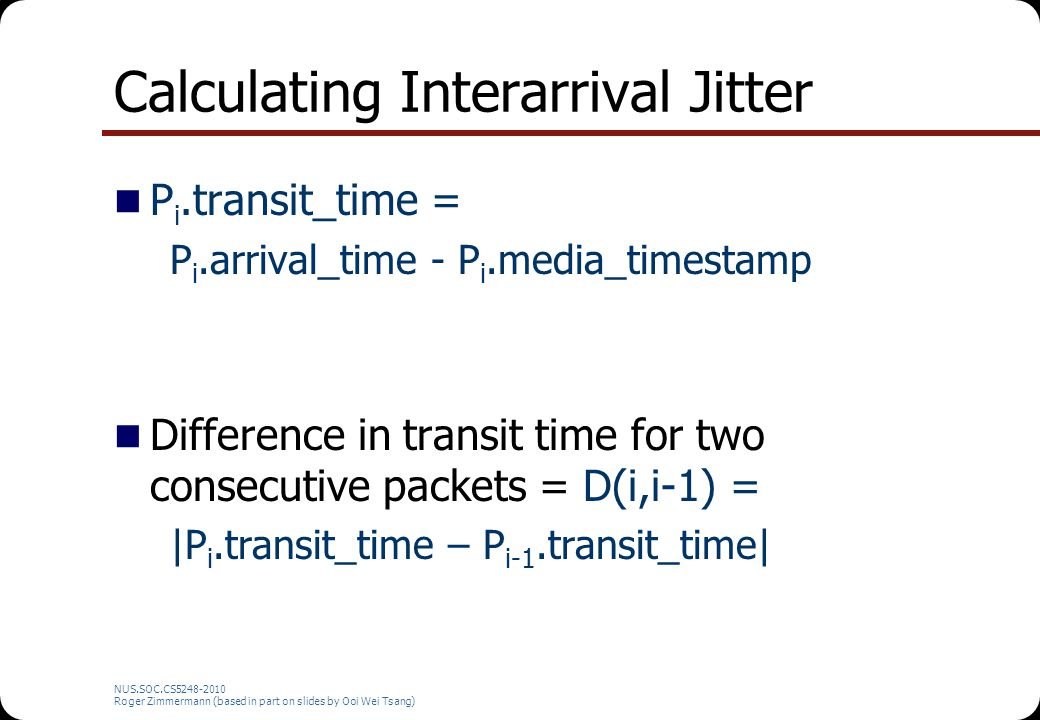 NUS.SOC.CS5248-2010 Roger Zimmermann (based in part on slides by Ooi Wei Tsang) Calculating Interarrival Jitter P i.transit_time = P i.arrival_time -