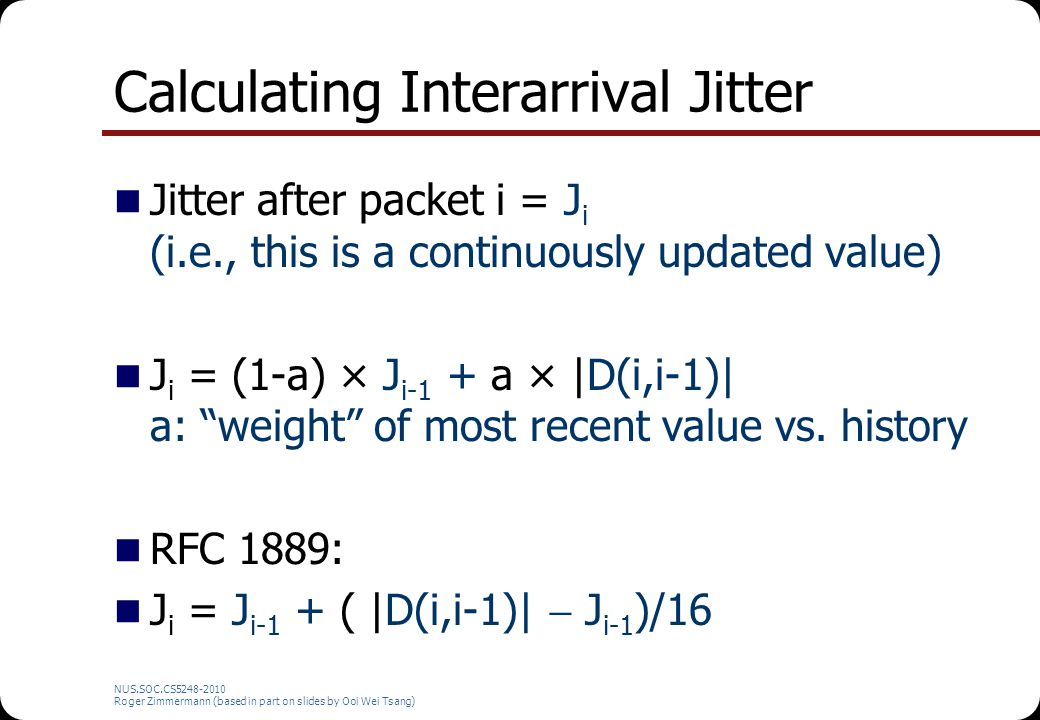 NUS.SOC.CS5248-2010 Roger Zimmermann (based in part on slides by Ooi Wei Tsang) Calculating Interarrival Jitter Jitter after packet i = J i (i.e., thi