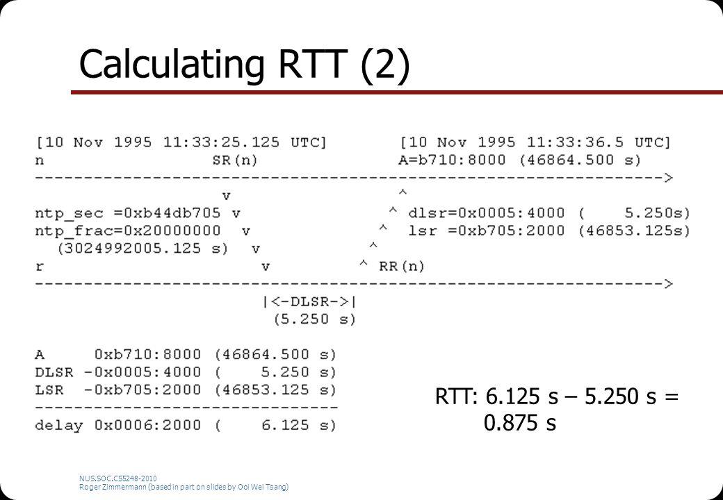 Calculating RTT (2) NUS.SOC.CS5248-2010 Roger Zimmermann (based in part on slides by Ooi Wei Tsang) RTT: 6.125 s – 5.250 s = 0.875 s