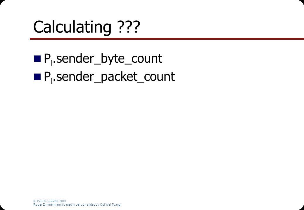 NUS.SOC.CS5248-2010 Roger Zimmermann (based in part on slides by Ooi Wei Tsang) Calculating ??? P i.sender_byte_count P i.sender_packet_count