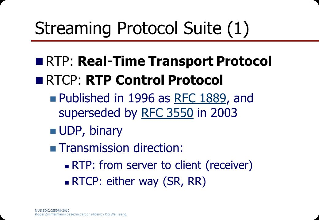 NUS.SOC.CS5248-2010 Roger Zimmermann (based in part on slides by Ooi Wei Tsang) Calculating Interarrival Jitter P i.transit_time = P i.arrival_time - P i.media_timestamp Difference in transit time for two consecutive packets = D(i,i-1) = |P i.transit_time – P i-1.transit_time|