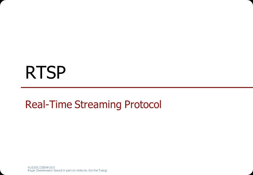 NUS.SOC.CS5248-2010 Roger Zimmermann (based in part on slides by Ooi Wei Tsang) RTSP Real-Time Streaming Protocol