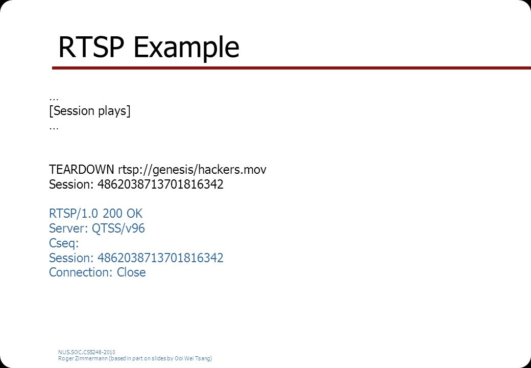 NUS.SOC.CS5248-2010 Roger Zimmermann (based in part on slides by Ooi Wei Tsang) RTSP Example … [Session plays] … TEARDOWN rtsp://genesis/hackers.mov S