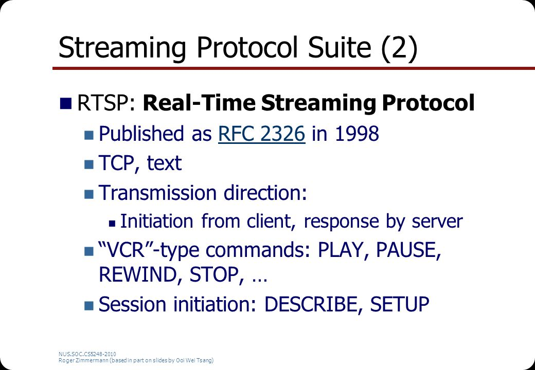 NUS.SOC.CS5248-2010 Roger Zimmermann (based in part on slides by Ooi Wei Tsang) RTSP Example … [Session plays] … TEARDOWN rtsp://genesis/hackers.mov Session: 4862038713701816342 RTSP/1.0 200 OK Server: QTSS/v96 Cseq: Session: 4862038713701816342 Connection: Close