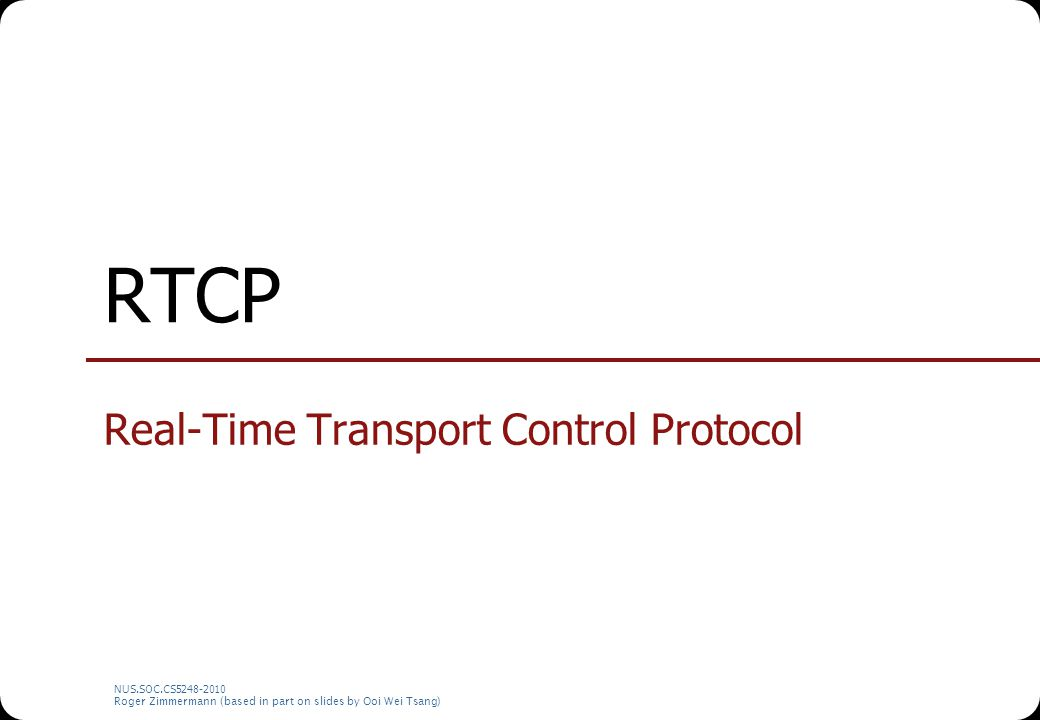 NUS.SOC.CS5248-2010 Roger Zimmermann (based in part on slides by Ooi Wei Tsang) RTCP Real-Time Control Protocol Provides receiver's feedback network conditions time synchronization receiver's description