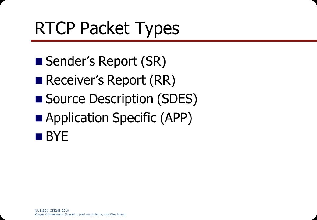 NUS.SOC.CS5248-2010 Roger Zimmermann (based in part on slides by Ooi Wei Tsang) RTCP Packet Types Sender's Report (SR) Receiver's Report (RR) Source D
