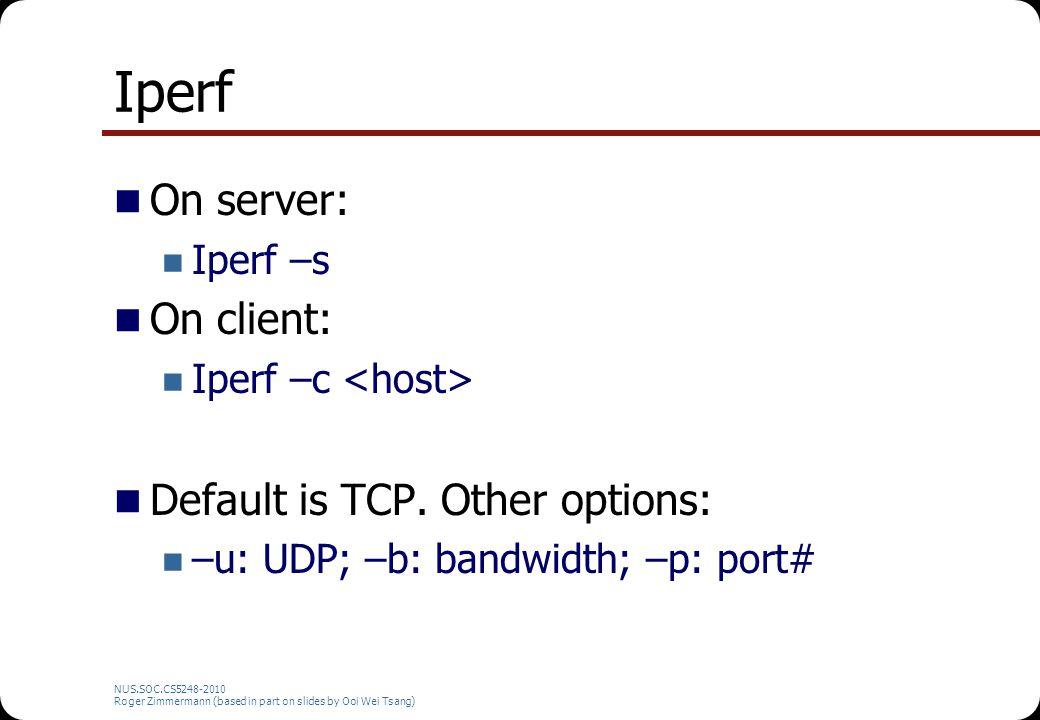 Iperf On server: Iperf –s On client: Iperf –c Default is TCP. Other options: –u: UDP; –b: bandwidth; –p: port# NUS.SOC.CS5248-2010 Roger Zimmermann (b