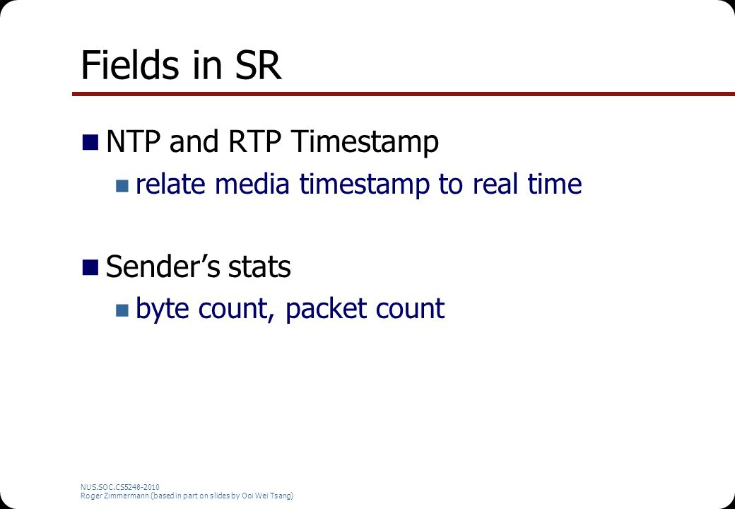 NUS.SOC.CS5248-2010 Roger Zimmermann (based in part on slides by Ooi Wei Tsang) Fields in SR + RR Reception Report Number of lost packets % of lost packets Inter-arrival jitter Timestamp of last SR Delay since last SR t lsr t dlsr SR RR