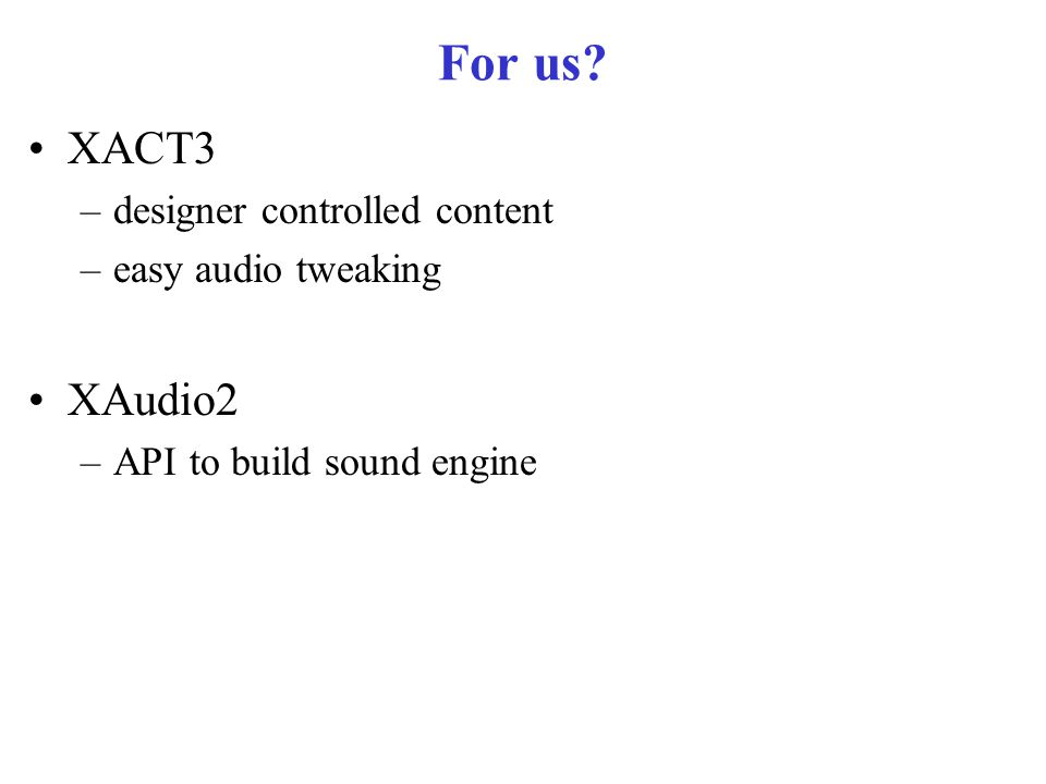 For us XACT3 –designer controlled content –easy audio tweaking XAudio2 –API to build sound engine