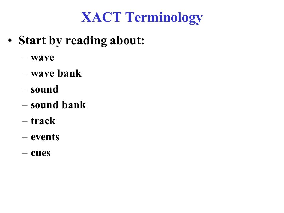 XACT Terminology Start by reading about: –wave –wave bank –sound –sound bank –track –events –cues