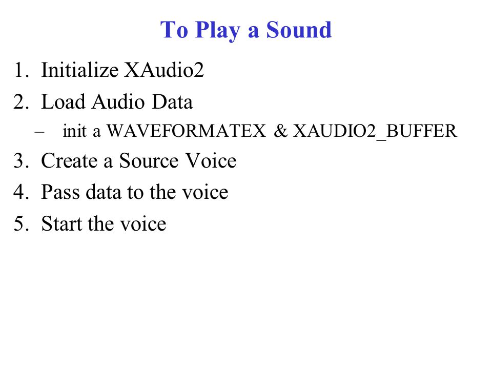To Play a Sound 1.Initialize XAudio2 2.Load Audio Data –init a WAVEFORMATEX & XAUDIO2_BUFFER 3.Create a Source Voice 4.Pass data to the voice 5.Start the voice