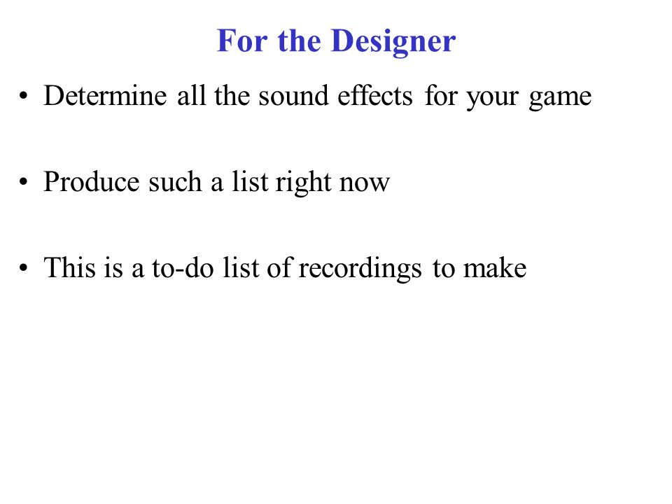 For the Designer Determine all the sound effects for your game Produce such a list right now This is a to-do list of recordings to make
