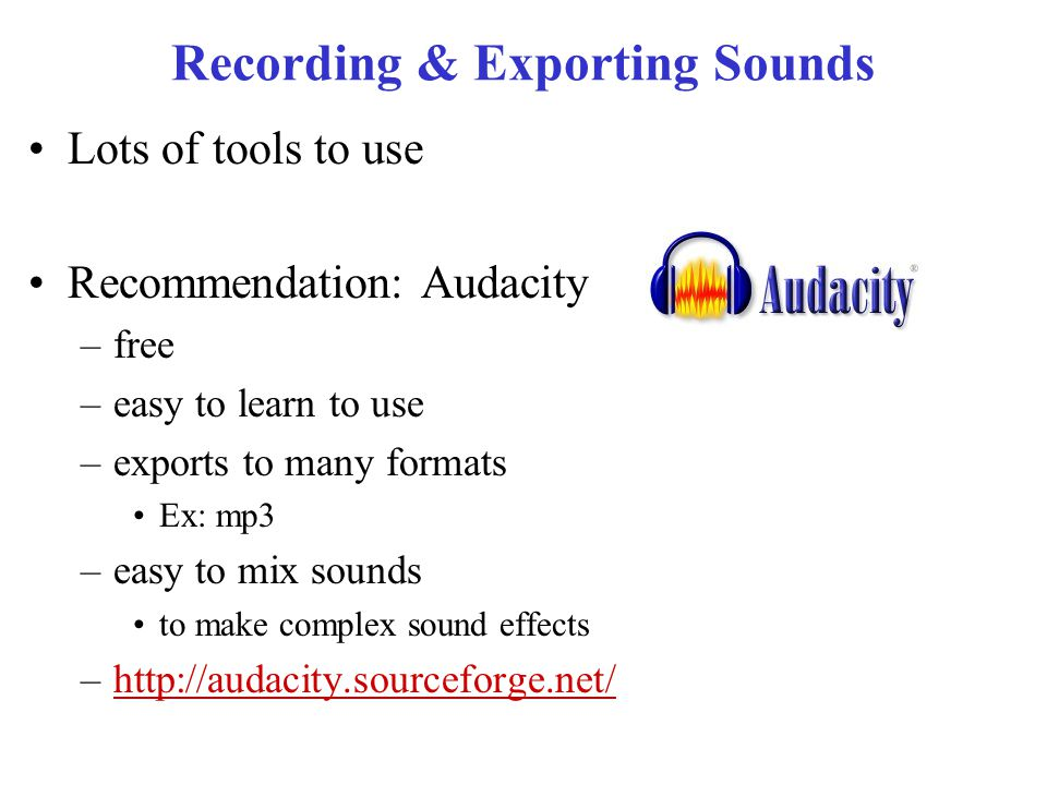 Recording & Exporting Sounds Lots of tools to use Recommendation: Audacity –free –easy to learn to use –exports to many formats Ex: mp3 –easy to mix sounds to make complex sound effects –http://audacity.sourceforge.net/http://audacity.sourceforge.net/