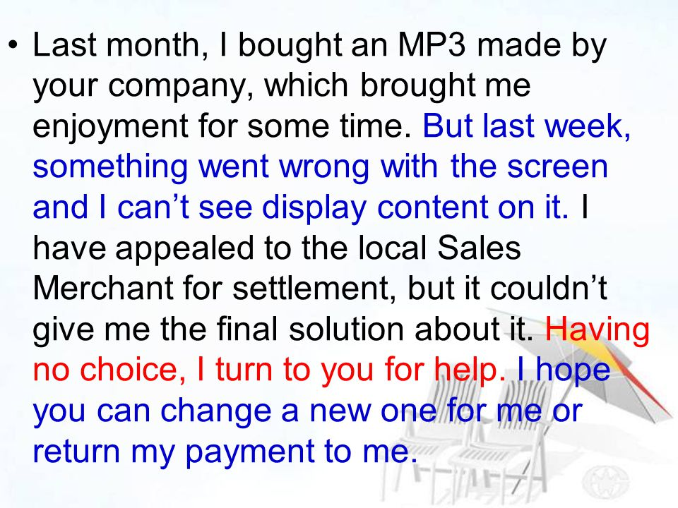 Last month, I bought an MP3 made by your company, which brought me enjoyment for some time. But last week, something went wrong with the screen and I