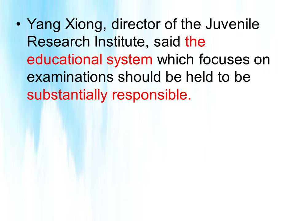 Yang Xiong, director of the Juvenile Research Institute, said the educational system which focuses on examinations should be held to be substantially responsible.