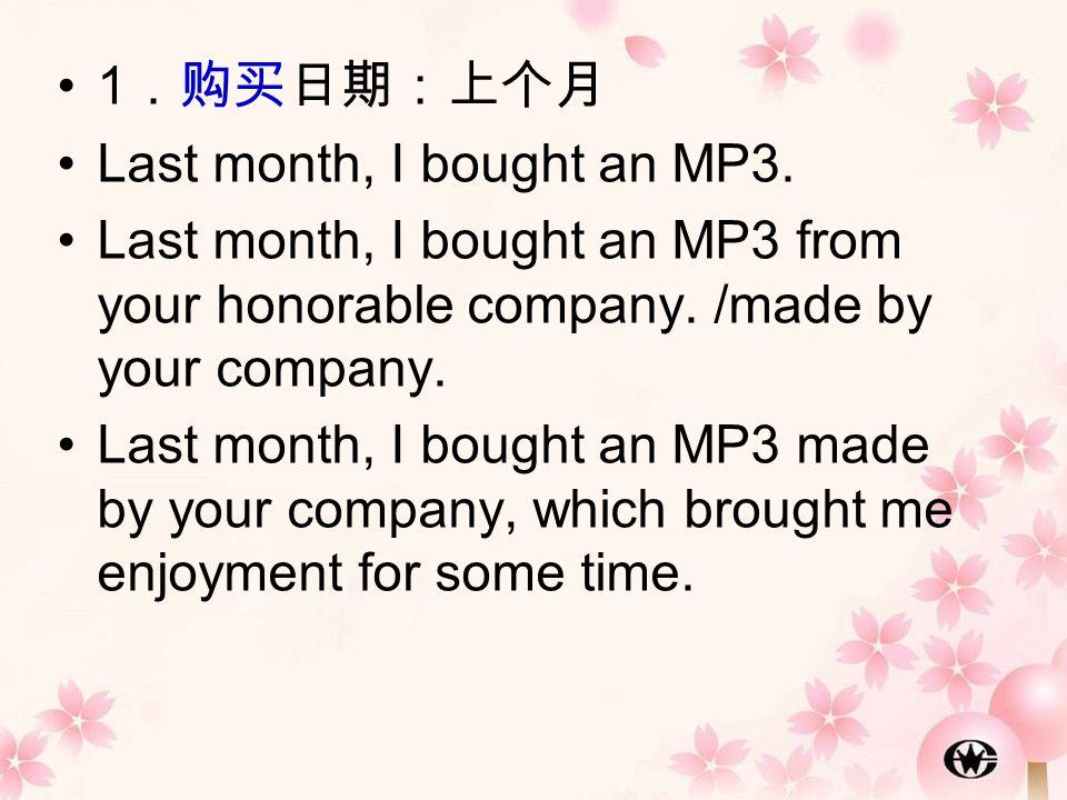 1 .购买日期:上个月 Last month, I bought an MP3. Last month, I bought an MP3 from your honorable company. /made by your company. Last month, I bought an MP3 m